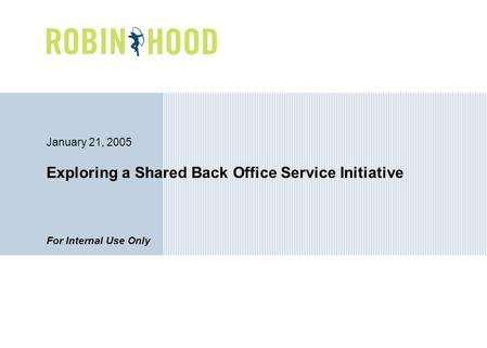 For Internal Use Only January 21, 2005 Exploring a Shared Back Office Service Initiative.