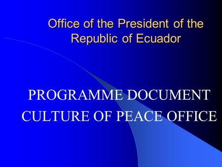 Office of the President of the Republic of Ecuador PROGRAMME DOCUMENT CULTURE OF PEACE OFFICE.