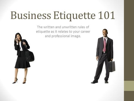Business Etiquette 101 The written and unwritten rules of etiquette as it relates to your career and professional image.