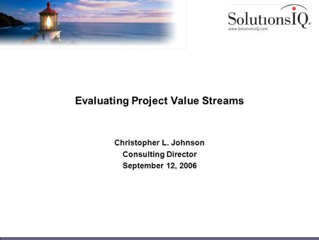 Evaluating Project Value Streams Christopher L. Johnson Consulting Director September 12, 2006.