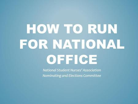 HOW TO RUN FOR NATIONAL OFFICE National Student Nurses Association Nominating and Elections Committee.