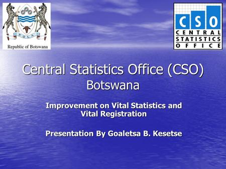 Central Statistics Office (CSO) Botswana Improvement on Vital Statistics and Vital Registration Presentation By Goaletsa B. Kesetse.