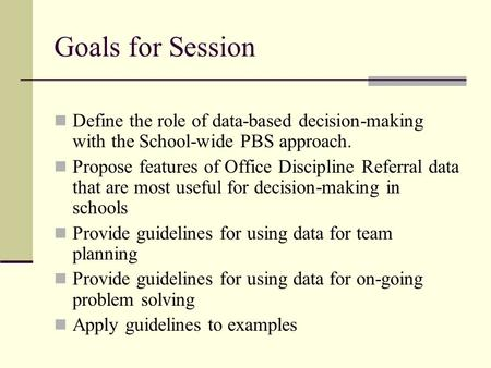 Goals for Session Define the role of data-based decision-making with the School-wide PBS approach. Propose features of Office Discipline Referral data.