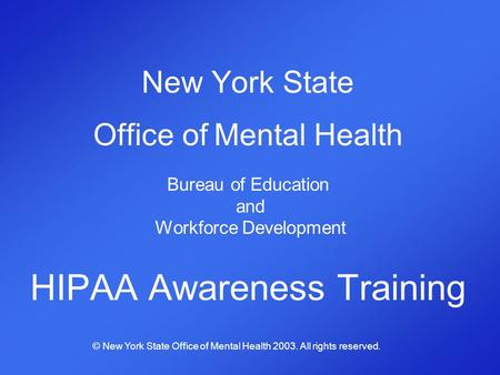 New York State Office of Mental Health Bureau of Education and Workforce Development HIPAA Awareness Training © New York State Office of Mental Health.