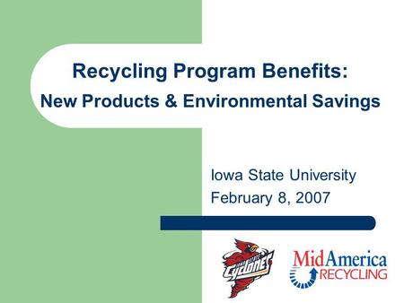 Recycling Program Benefits: New Products & Environmental Savings Iowa State University February 8, 2007.