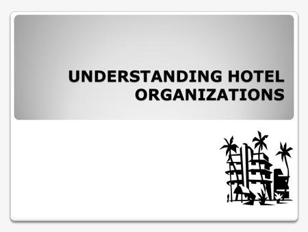 UNDERSTANDING HOTEL ORGANIZATIONS. Contents Organizational Chart Line and Staff Functions Business Forms Revenue Sources Profit and Costs.
