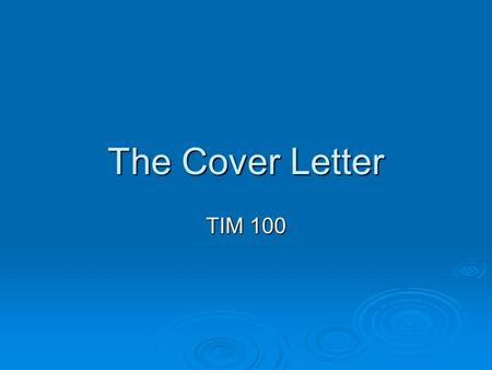 The Cover Letter TIM 100. What should a cover letter do? Introduces you Introduces you Creates attention Creates attention Leads the reader to the resume.