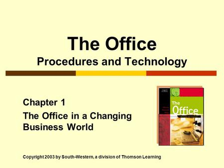 The Office Procedures and Technology Chapter 1 The Office in a Changing Business World Copyright 2003 by South-Western, a division of Thomson Learning.