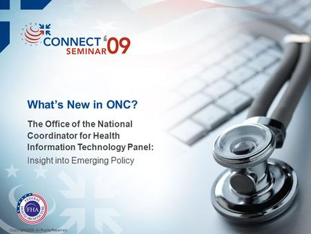 Whats New in ONC? The Office of the National Coordinator for Health Information Technology Panel: Insight into Emerging Policy Copyright 2009. All Rights.