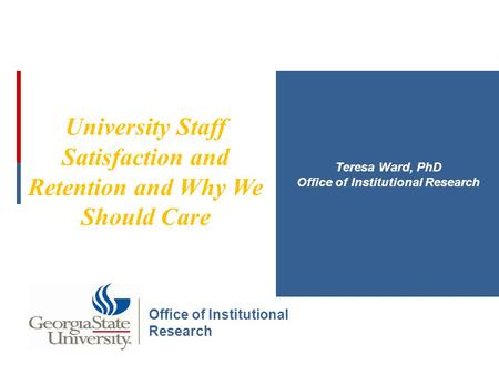 University Staff Satisfaction and Retention and Why We Should Care Teresa Ward, PhD Office of Institutional Research.