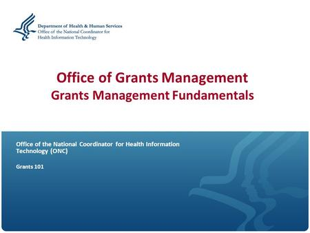 Office of Grants Management Grants Management Fundamentals Office of the National Coordinator for Health Information Technology (O N C) Grants 101.