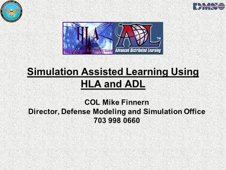Simulation Assisted Learning Using HLA and ADL COL Mike Finnern Director, Defense Modeling and Simulation Office 703 998 0660 High Level Architecture.