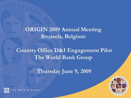 ORIGIN 2009 Annual Meeting Brussels, Belgium Country Office D&I Engagement Pilot The World Bank Group Thursday June 9, 2009.
