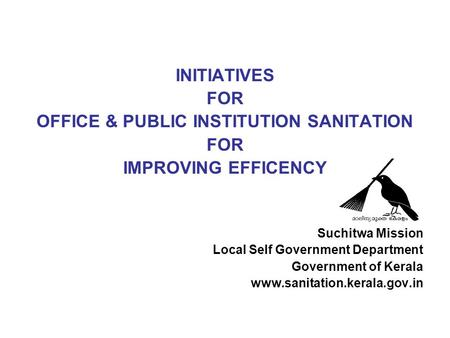 INITIATIVES FOR OFFICE & PUBLIC INSTITUTION SANITATION FOR IMPROVING EFFICENCY Suchitwa Mission Local Self Government Department Government of Kerala www.sanitation.kerala.gov.in.