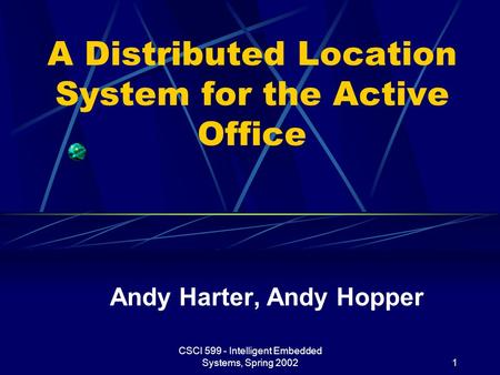 CSCI 599 - Intelligent Embedded Systems, Spring 20021 A Distributed Location System for the Active Office Andy Harter, Andy Hopper.