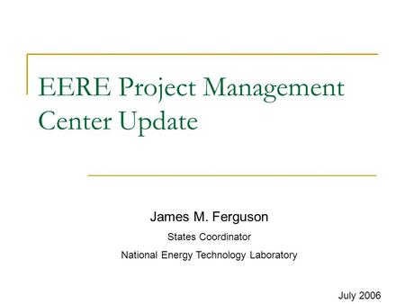 EERE Project Management Center Update July 2006 James M. Ferguson States Coordinator National Energy Technology Laboratory.