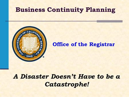 Office of the Registrar Business Continuity Planning A Disaster Doesnt Have to be a Catastrophe!