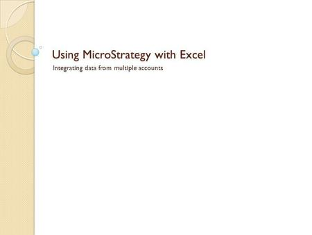 Using MicroStrategy with Excel Integrating data from multiple accounts.