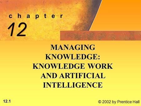12.1 © 2002 by Prentice Hall c h a p t e r 12 MANAGING KNOWLEDGE: KNOWLEDGE WORK AND ARTIFICIAL INTELLIGENCE.