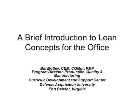 A Brief Introduction to Lean Concepts for the Office Bill Motley, CEM, CQMgr, PMP Program Director, Production, Quality & Manufacturing Curricula Development.
