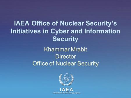 IAEA International Atomic Energy Agency IAEA Office of Nuclear Securitys Initiatives in Cyber and Information Security Khammar Mrabit Director Office of.