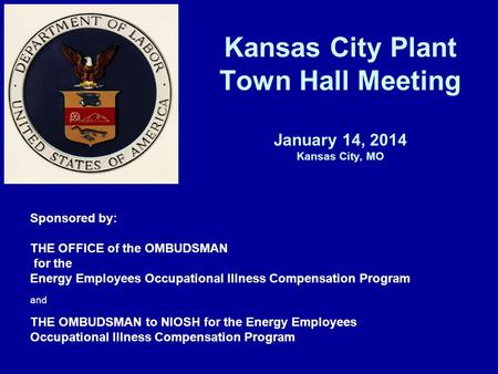 Kansas City Plant Town Hall Meeting January 14, 2014 Kansas City, MO Sponsored by: THE OFFICE of the OMBUDSMAN for the Energy Employees Occupational Illness.