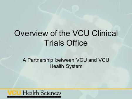 Overview of the VCU Clinical Trials Office A Partnership between VCU and VCU Health System.