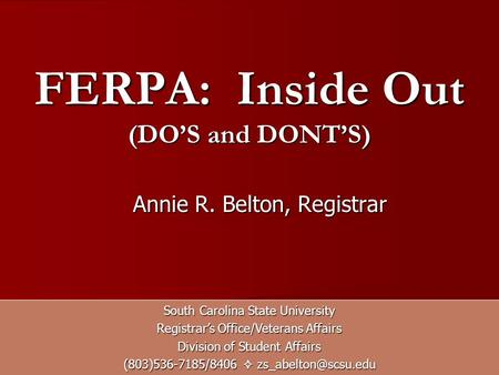 FERPA: Inside Out (DOS and DONTS) South Carolina State University Registrars Office/Veterans Affairs Division of Student Affairs (803)536-7185/8406