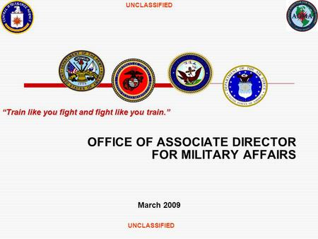 UNCLASSIFIED OFFICE OF ASSOCIATE DIRECTOR FOR MILITARY AFFAIRS March 2009 Train like you fight and fight like you train.