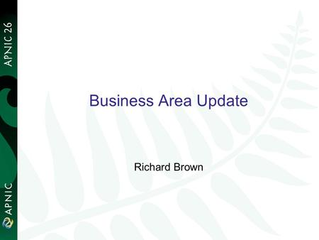 1 Business Area Update Richard Brown. Business Area Team Team members: Finance Unit – Irene, Alvin, Maggie, May, Jyothi Office Unit – Connie, Clemensia,
