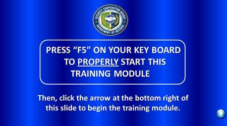 PRESS F5 ON YOUR KEY BOARD TO PROPERLY START THIS TRAINING MODULE PRESS F5 ON YOUR KEY BOARD TO PROPERLY START THIS TRAINING MODULE Then, click the arrow.