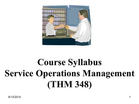 6/13/20141 Course Syllabus Service Operations Management (THM 348)