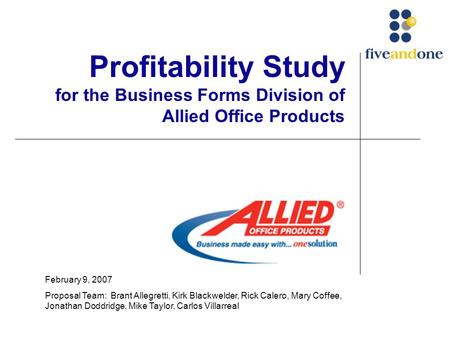 Profitability Study for the Business Forms Division of Allied Office Products February 9, 2007 Proposal Team: Brant Allegretti, Kirk Blackwelder, Rick.