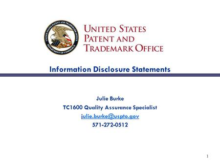 1 Information Disclosure Statements Julie Burke TC1600 Quality Assurance Specialist 571-272-0512.