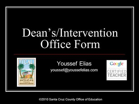 ©2010 Santa Cruz County Office of Education Deans/Intervention Office Form Youssef Elias