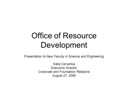 Office of Resource Development Presentation to New Faculty in Science and Engineering Katie Cervenka Executive Director Corporate and Foundation Relations.