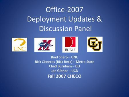 Office-2007 Deployment Updates & Discussion Panel Brad Sharp – UNC Rick Cisneros (Rick Beck) – Metro State Chad Burnham – DU Jon Giltner – UCB Fall 2007.