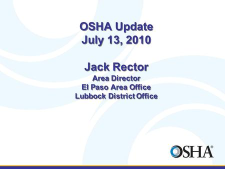 OSHA Update July 13, 2010 Jack Rector Area Director El Paso Area Office Lubbock District Office.
