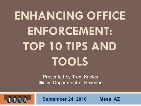 ENHANCING OFFICE ENFORCEMENT: TOP 10 TIPS AND TOOLS Presented by Trent Knoles Illinois Department of Revenue September 24, 2010 Mesa, AZ.