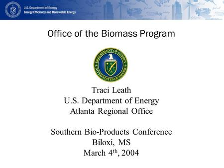 Office of the Biomass Program Traci Leath U.S. Department of Energy Atlanta Regional Office Southern Bio-Products Conference Biloxi, MS March 4 th, 2004.