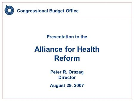 Congressional Budget Office Presentation to the Alliance for Health Reform Peter R. Orszag Director August 29, 2007.