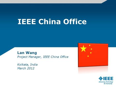 IEEE China Office Lan Wang Project Manager, IEEE China Office Kolkata, India March 2012.