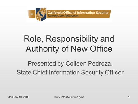 January 10, 2008www.infosecurity.ca.gov/1 Role, Responsibility and Authority of New Office Presented by Colleen Pedroza, State Chief Information Security.