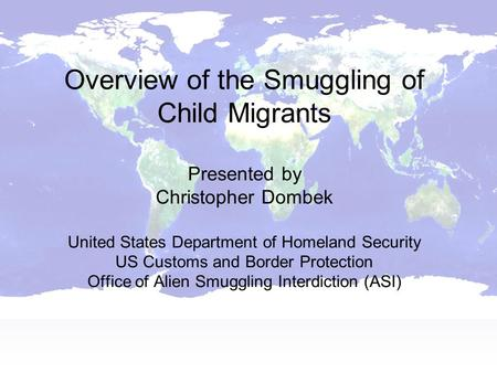 Overview of the Smuggling of Child Migrants Presented by Christopher Dombek United States Department of Homeland Security US Customs and Border Protection.