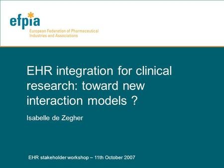 EHR stakeholder workshop – 11th October 2007 1 EHR integration for clinical research: toward new interaction models ? Isabelle de Zegher.