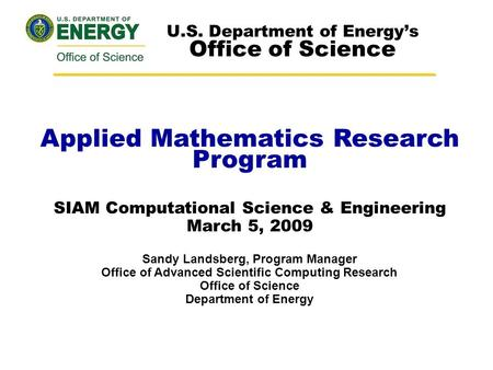 Applied Mathematics Research Program SIAM Computational Science & Engineering March 5, 2009 Sandy Landsberg, Program Manager Office of Advanced Scientific.