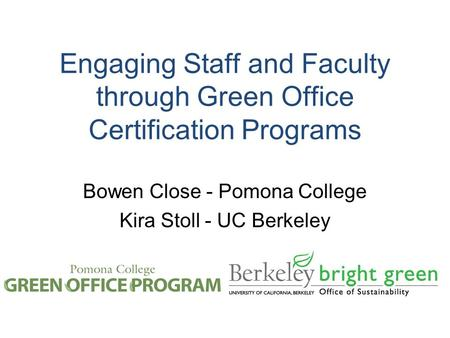 Engaging Staff and Faculty through Green Office Certification Programs Bowen Close - Pomona College Kira Stoll - UC Berkeley.