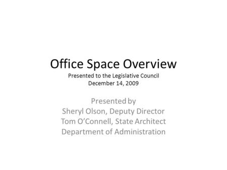 Office Space Overview Presented to the Legislative Council December 14, 2009 Presented by Sheryl Olson, Deputy Director Tom OConnell, State Architect Department.