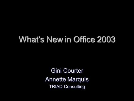 Whats New in Office 2003 Gini Courter Annette Marquis TRIAD Consulting.