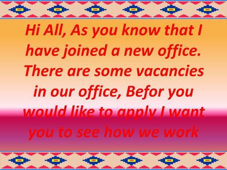 Hi All, As you know that I have joined a new office. There are some vacancies in our office, Befor you would like to apply I want you to see how we work.